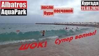 Египет 2021 Хургада Albatros Aquapark Шок 23 03 2021 после песчаной бури Супер волны Море песка