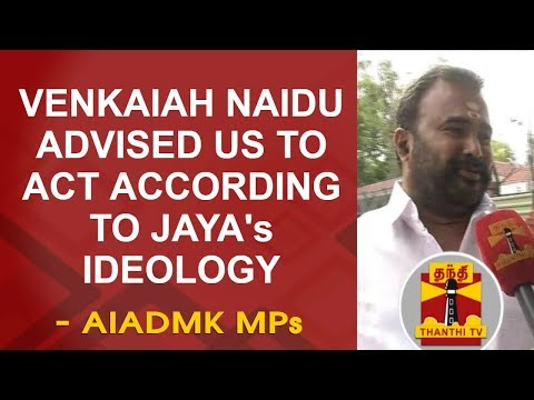 Vice President Venkaiah Naidu advised us to act according to Jayalalithaas ideology - AIADMK MPs