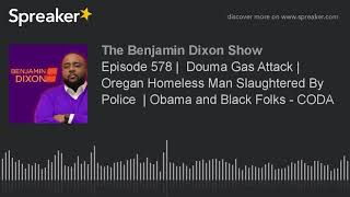 Episode 578 |  Douma Gas Attack | Oregon Homeless Man Slaughtered By Police  | Obama and Black Folks