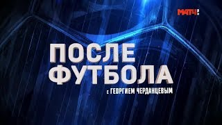 «После футбола с Георгием Черданцевым». Выпуск от 06.10.2019