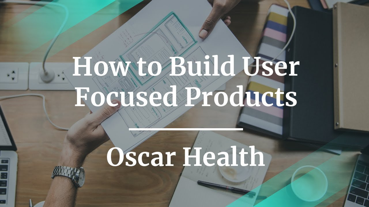 How to Build User Focused Products by Oscar Health Dr of Product