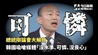 辯論會大解放 韓國瑜嗆媒體「沒水準、可憐、沒良心」