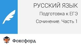 Русский язык. Подготовка к ЕГЭ: Выпускное сочинение. Часть 1. Центр онлайн-обучения