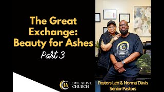 The Great Exchange - Beauty for Ashes - [Part 3] Pastor Leo Davis [FINALE]