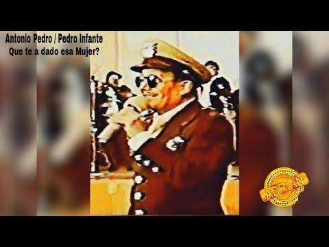 Antonio Pedro / Pedro Infante : Que te a dado esa Mujer ( A.J.B. )
