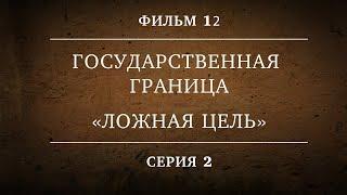 ГОСУДАРСТВЕННАЯ ГРАНИЦА | ФИЛЬМ 12 | ЛОЖНАЯ ЦЕЛЬ  | 2 СЕРИЯ
