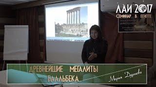 Мария Дудакова: Древнейшие мегалиты Баальбека