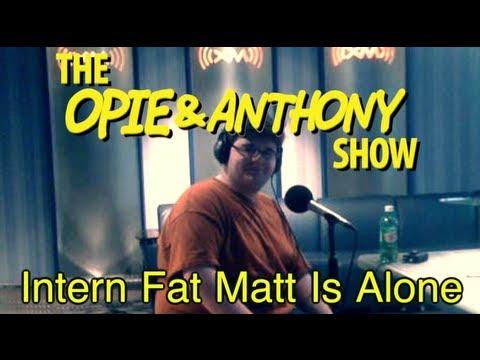 Opie U0026 Anthony: Intern Fat Matt Is Alone (12/19/08)