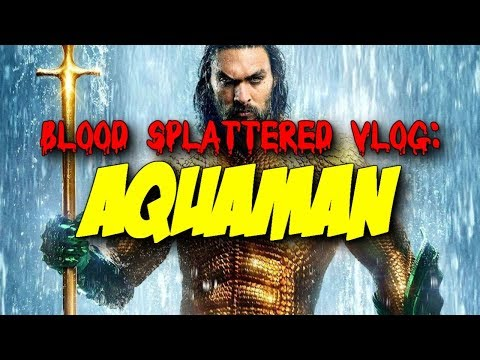 Aquaman (2018) – Blood Splattered Vlog (Action Movie Review)