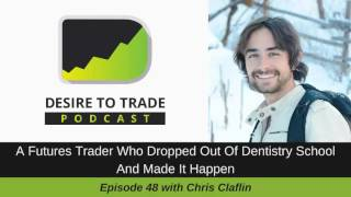 Desire To Trade Podcast 048: A Futures Trader Who Dropped Out of School - Chris Claflin
