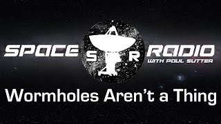 Wormholes Aren't a Thing - Space Radio LIVE