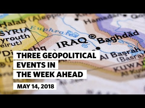Three Geopolitical Events in the Week Ahead • May 14, 2018