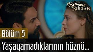 Kalbimin Sultanı 5. Bölüm - Yaşayamadıklarının Hüznü...