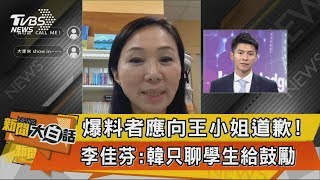 【新聞大白話】爆料者應向王小姐道歉!李佳芬:韓只聊學生給鼓勵