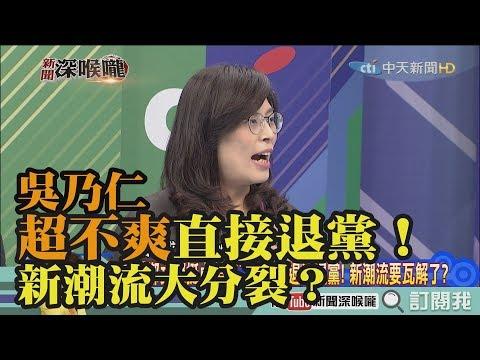 《新聞深喉嚨》精彩片段 吳乃仁超不爽直接退黨!新潮流大分裂?
