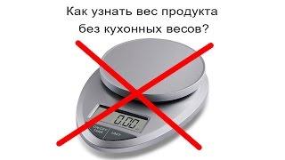 Как узнать вес продукта без кухонных весов