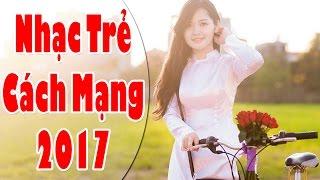 Liên Khúc Nhạc Cách Mạng 2017 | Những Ca Khúc Nhạc Trẻ Cách Mạng Hào Hùng Hay Nhất 2017