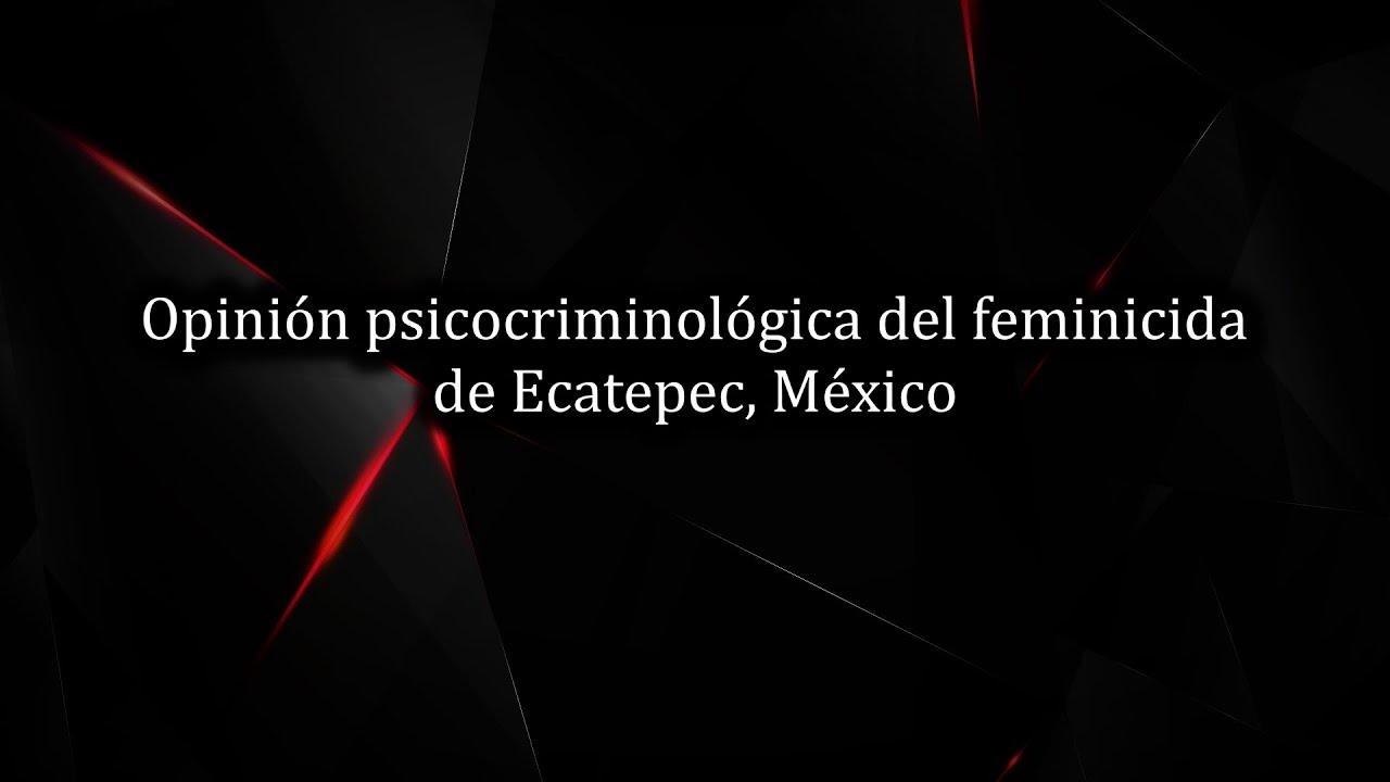 Opinión criminológica del feminicida de Ecatepec, México