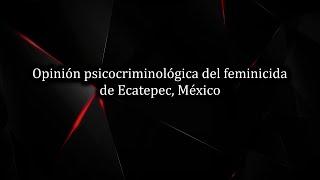 Opinión psicocriminológica del feminicida de Ecatepec