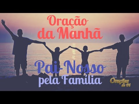 ORAÇÃO DA MANHÃ - PAI-NOSSO PELA FAMÍLIA