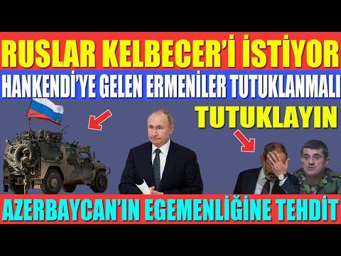 RUSLAR KELBECER'İ İSTİYOR / HANKENDİ'YE GELEN ERMENİLER TUTUKLANMALI / AZERBAYCAN'IN EGEMENLİĞİNE...