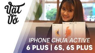 Đâu ra iPhone 6 Plus, 6s và 6s Plus chưa active?