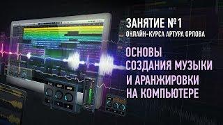 Основы создания музыки и аранжировки на компьютере. Занятие №1 онлайн-курса. Артур Орлов