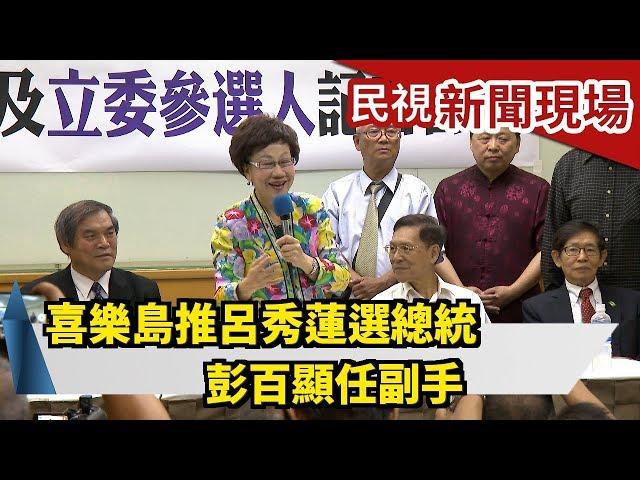喜樂島推呂秀蓮選總統 彭百顯任副手【民視新聞現場】