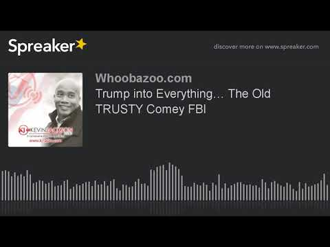 Trump into Everything… The Old TRUSTY Comey FBI
