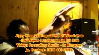 Jigsy King Voicing  Gi Mi di weed  Dub  For wayne Lonesome