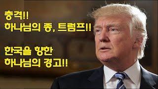 충격!! 하나님의 종, 트럼프!! 한국을 향한 하나님의 경고!!