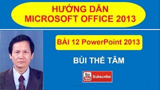 (12) Giáo trình tin học văn phòng - Bài 12 Power Point 2013 –Bùi Thế Tâm - Office 2013