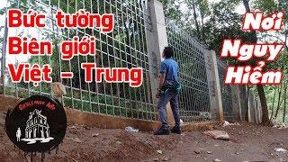Mục sở thị Bức Tường Biên Giới Việt Nam - Trung Quốc