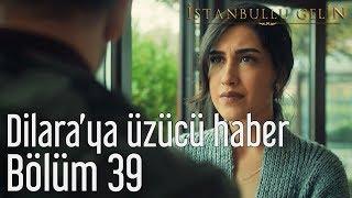 İstanbullu Gelin 39. Bölüm - Dilara'ya Üzücü Haber