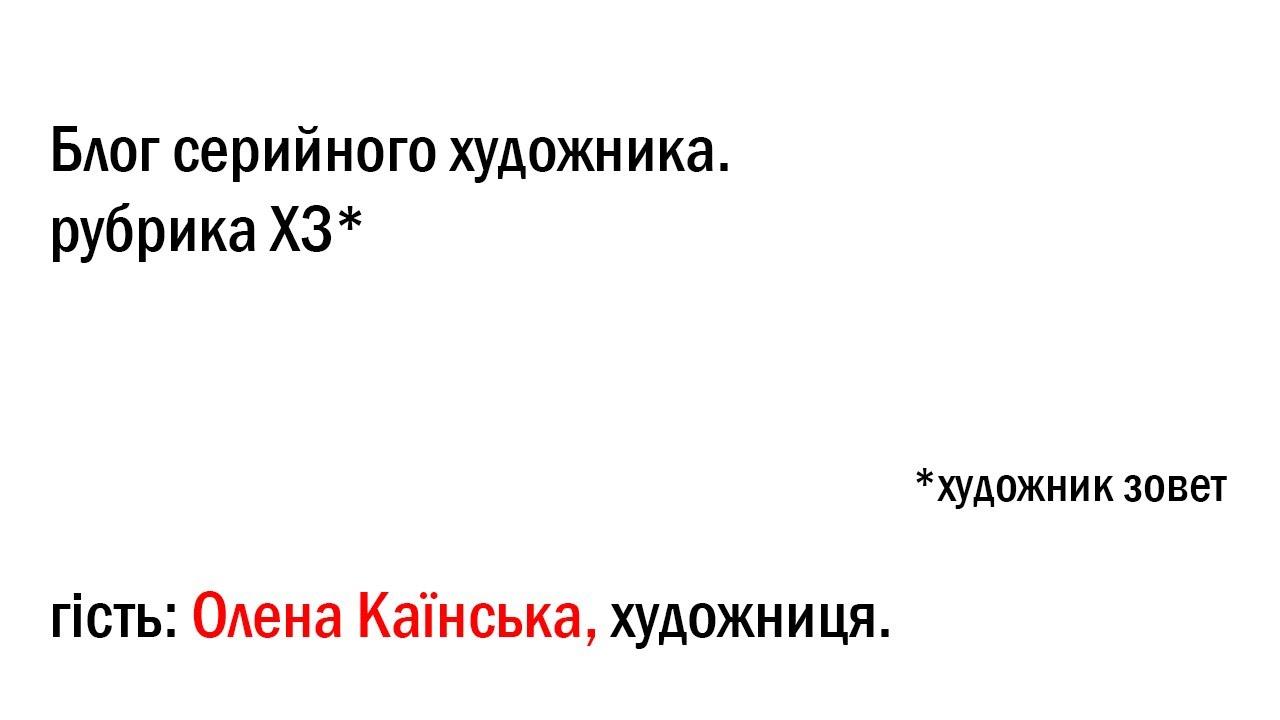 Рубрика ХЗ: художник зовет. Гість: Олена Каїнська (Львів)
