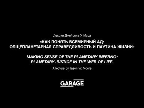 Лекция Джейсона У. Мура «Как понять всемирный ад: общепланетарная справедливость и паутина жизни»