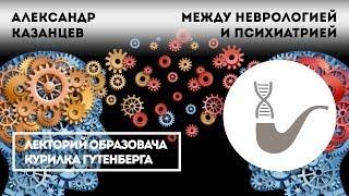 Александр Казанцев - Между неврологией и психиатрией