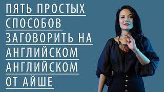 тОП 5 простых способов заговорить или разговориться на английском от Айше Борсеитова