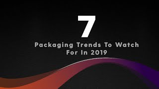 7 Packaging Trends To Watch For In 2019