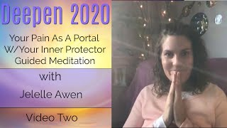 Your Pain As A Portal W/Your Protector Guided Meditation: Video Two - Deepen 2020 | Jelelle Awen