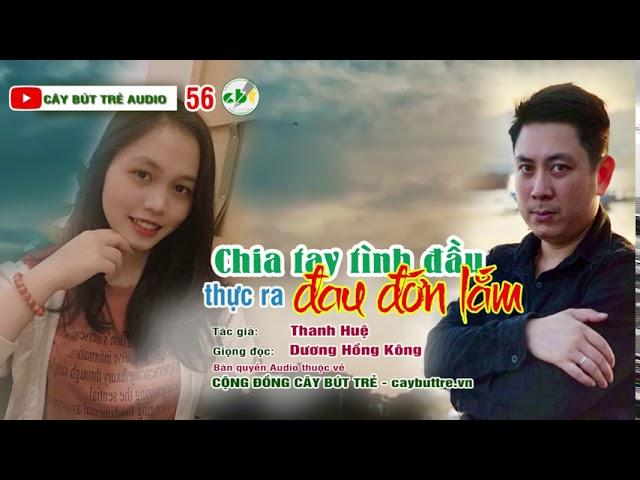 56. Chia tay mối tình đầu thực ra đau đớn lắm | Tác giả Thanh Huệ | Giọng đọc Dương Hồng Kông