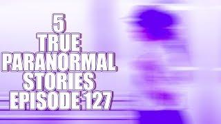 5 TRUE PARANORMAL STORIES EPISODE 127