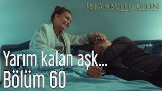 İstanbullu Gelin 60. Bölüm - Yarım Kalan Aşk...
