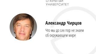 Александр Чирцов / Что мы до сих пор не знаем об окружающем мире
