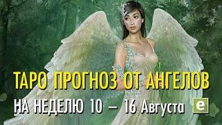 ПОДСКАЗКИ АНГЕЛОВ НА НЕДЕЛЮ 10 по 16 августа от Ксении Матташ