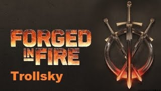 Forged in fire with Trollsky very SOON