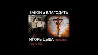 Игорь Цыба - Закон и Благодать (семинар 1/2)