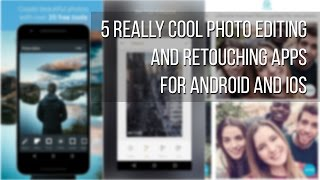 5 really cool photo editing and retouching apps for Android and iOS