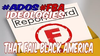 ADOS FBA IDEOLOGIES THAT FAIL BLACK AMERICA!