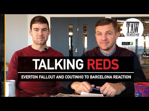 Talking Reds: Everton Fallout And Coutinho To Barcelona Reaction